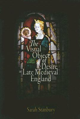 The Visual Object of Desire in Late Medieval England Sarah Stanbury