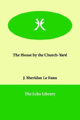 The House  by  the Church-Yard by Joseph Sheridan Le Fanu