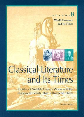 Classical Literature and Its Times: Profiles of Notable Literary Works and the Historical Events That Influenced Them  by  Joyce Moss