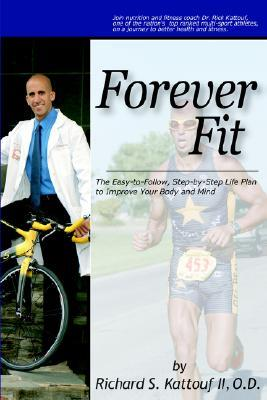 Forever Fit: The Easy-To-Follow, Step-By-Step Life Plan to Improve Your Body and Mind  by  Richard S. Kattouf II
