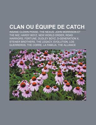Clan Ou Quipe de Catch: Insane Clown Posse, the Nexus, John Morrison Et the Miz, Hardy Boyz, New World Order, Road Warriors, Fortune Books LLC