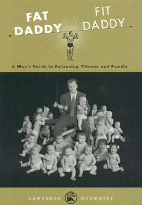 Fat Daddy/Fit Daddy: A Mans Guide to Balancing Fitness and Family Lawrence Schwartz