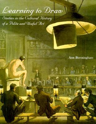 Learning to Draw: Studies in the Cultural History of a Polite and Useful Art Ann Bermingham