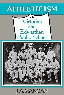 Athleticism in the Victorian and Edwardian Public School: The Emergence and Consolidation of an Educational Ideology  by  J.A. Mangan