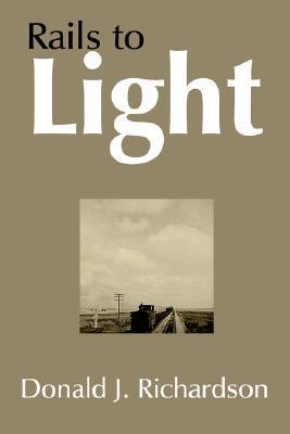 Rails to Light  by  Donald J. Richardson