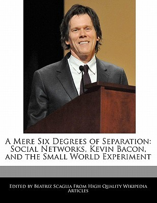 A Mere Six Degrees of Separation: Social Networks, Kevin Bacon, and the Small World Experiment Beatriz Scaglia