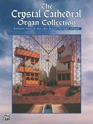 The Crystal Cathedral Organ Collection: Twelve Pieces for the Hazel Wright Organ  by  Robert Hebble