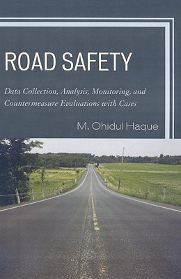 Road Safety: Data Collection, Analysis, Monitoring, and Countermeasure Evaluations with Cases  by  M. Ohidul Haque