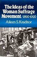 Ideas Of The Woman Suffrage Movement, 1890 1920 Aileen S. Kraditor