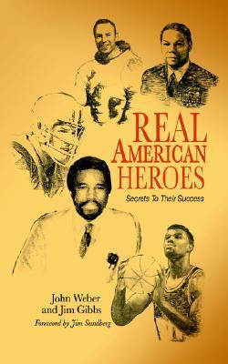 Real American Heroes: Secrets to Their Success John Weber