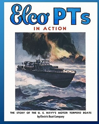 Elco PTs in Action: The Story of the U.S. Navys Motor Torpedo Boats Electric Boat Company