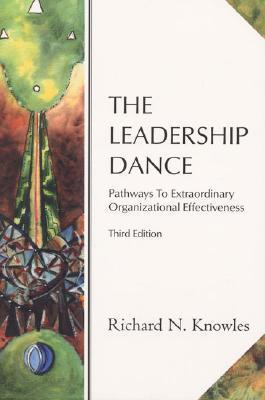 The Leadership Dance: Pathways to Extraordinary Organizational Effectiveness  by  Richard N. Knowles