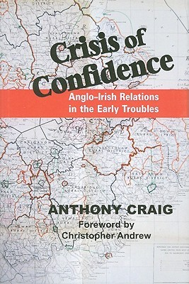 Crisis of Confidence: Anglo-Irish Relations in the Early Troubles, 1966-1974 Anthony Craig