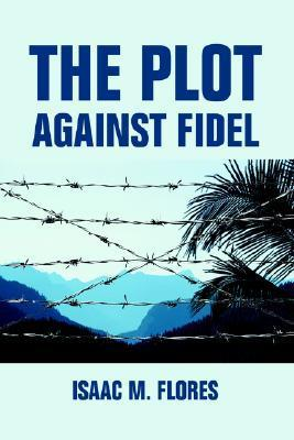 The Plot Against Fidel Isaac M. Flores
