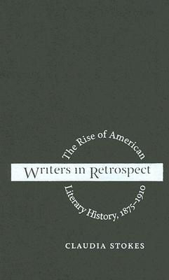 Writers In Retrospect: The Rise Of American Literary History, 1875 1910 Claudia Stokes