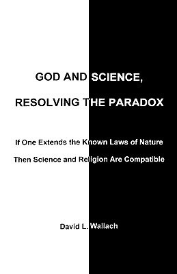 God and Science, Resolving the Paradox: If One Extends the Known Laws of Nature Then Science and Religion Are Compatible  by  David Wallach
