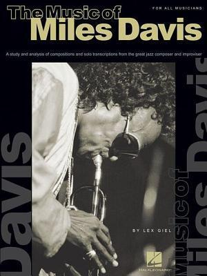 The Music of Miles Davis: A Study and Analysis of Compositions and Solo Transcriptions from the Great Jazz Composer and Improviser Lex Giel