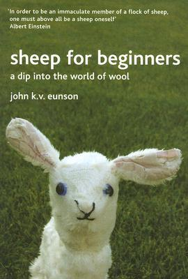 Sheep for Beginners: A Dip Into the World of Wool John K. V. Eunson