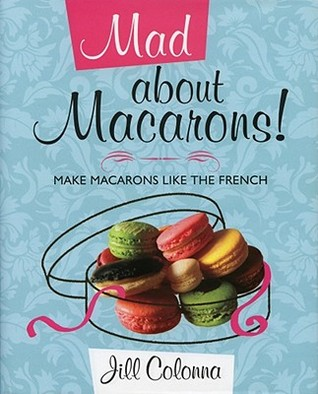 Mad About Macarons! Make Macarons Like the French  by  Jill Colonna