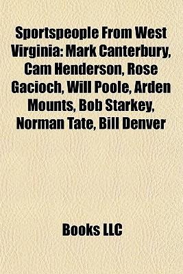 Sportspeople From West Virginia: Mark Canterbury, Cam Henderson, Rose Gacioch, Will Poole, Arden Mounts, Bob Starkey, Norman Tate, Bill Denver  by  Books LLC