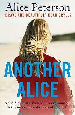 Another Alice: An Inspiring True Story Of A Young Womans Battle To Overcome Rheumatoid Arthritis  by  Alice Peterson