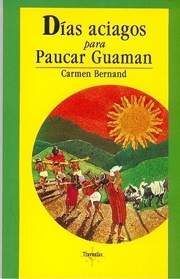 Dias Aciagos Para Paucar Guaman: Cronica de Un Cacique En Tiempos del Inca Huayna Capac  by  Carmen Bernand
