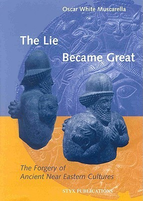 The Lie Became Great: The Forgery of Ancient Near Eastern Cultures Oscar White Muscarella