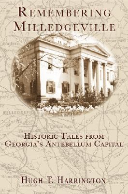 Remembering Milledgeville: Historic Tales from Georgias Antebellum Capital  by  Hugh T. Harrington