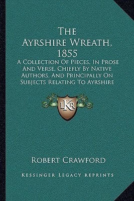 The Ayrshire Wreath, 1855: A Collection Of Pieces, In Prose And Verse, Chiefly By Native Authors, And Principally On Subjects Relating To Ayrshire (1855)  by  Robert Crawford