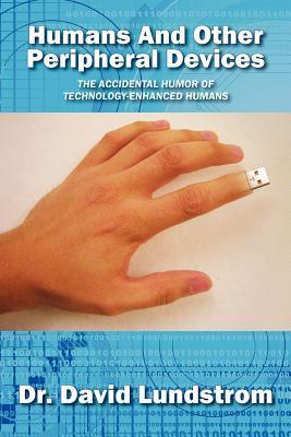 Humans and Other Peripheral Devices: The Accidental Humor of Technology-Enhanced Humans  by  David Lundstrom