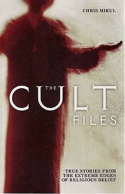 The Cult Files: True Stories from the Extreme Edges of Religious Belief. Chris Mikul  by  Chris Mikul