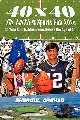 40 X 40 the Luckiest Sports Fan Alive: 40 True Sports Adventures Before the Age of 40  by  Shergul Arshad