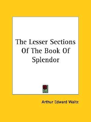 The Lesser Sections of the Book of Splendor Arthur Edward Waite