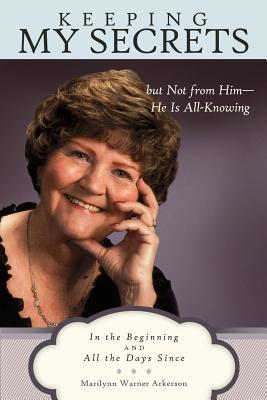 Keeping My Secrets But Not from Him-He Is All-Knowing: In the Beginning and All the Days Since Marilynn Warner Arkerson