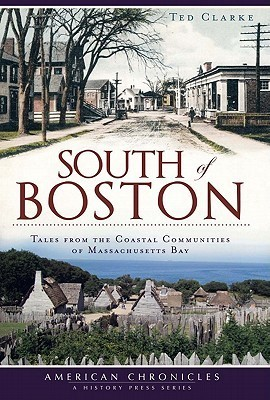 South of Boston: Tales from the Coastal Communities of Massachusetts Bay Ted Clarke