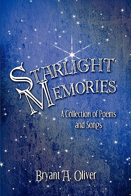 Starlight Memories: A Collection of Poems and Songs  by  Bryant A. Oliver