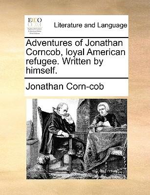 Adventures of Jonathan Corncob, Loyal American Refugee. Written Himself by Jonathan Corn-cob