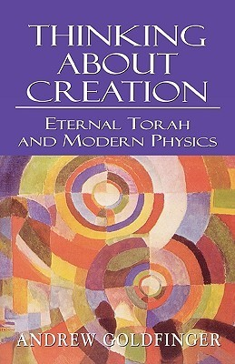 Thinking about Creation: Eternal Torah and Modern Physics Andrew Goldfinger