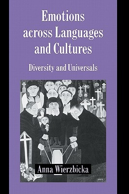 Emotions Across Languages and Cultures: Diversity and Universals  by  Anna Wierzbicka