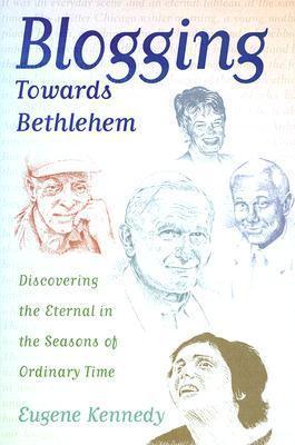 Blogging Towards Bethlehem: Discovering the Eternal in the Seasons of Ordinary Time  by  Eugene Kennedy