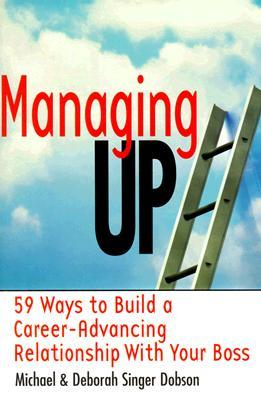 Managing Up: 59 Ways to Build a Career-Advancing Relationship with Your Boss  by  Michael S. Dobson