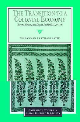 The Transition to a Colonial Economy: Weavers, Merchants and Kings in South India, 1720 1800 Prasannan Parthasarathi