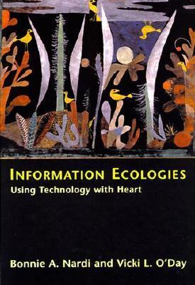 Information Ecologies: Using Technology with Heart Bonnie A. Nardi