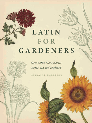 Latin for Gardeners: Over 3,000 Plant Names Explained and Explored Lorraine Harrison