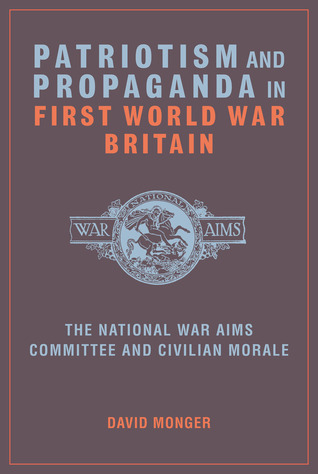 Patriotism and Propaganda in First World War Britain: The National War Aims Committee and Civilian Morale  by  David Monger