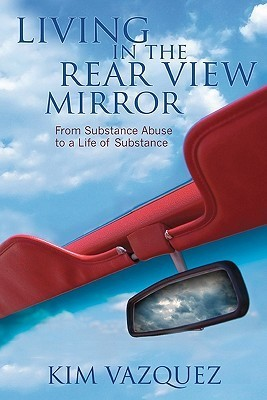 Living in the Rear View Mirror: From Substance Abuse to a Life of Substance  by  Kim Vazquez