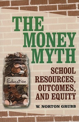 Money Myth, The: School Resources, Outcomes, and Equity: School Resources, Outcomes, and Equity W. Norton Grubb