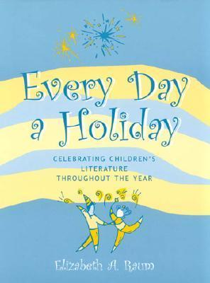 Every Day a Holiday: Celebrating Childrens Literature Throughout the Year Elizabeth A. Raum