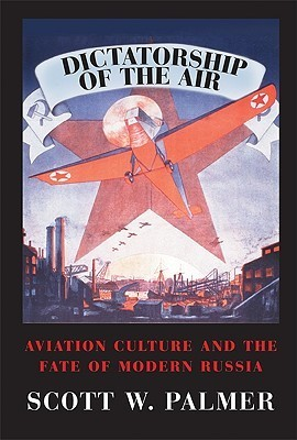 Dictatorship of the Air: Aviation Culture and the Fate of Modern Russia  by  Scott W. Palmer