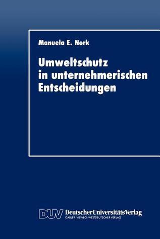 Umweltschutz in Unternehmerischen Entscheidungen: Eine Theoretische Und Empirische Analyse  by  Manuela E. Nork